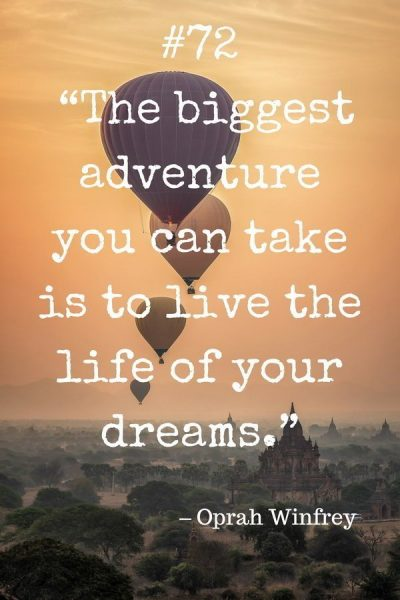 "Collection of Travel Quotes by Celebrities. 72. ""The biggest adventure you can take is to live the life of your dreams."" – Oprah Winfrey"